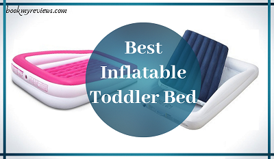 "Best Inflatable Toddler Bed 2019: ""Sleep Well, Stay Healthy""!"